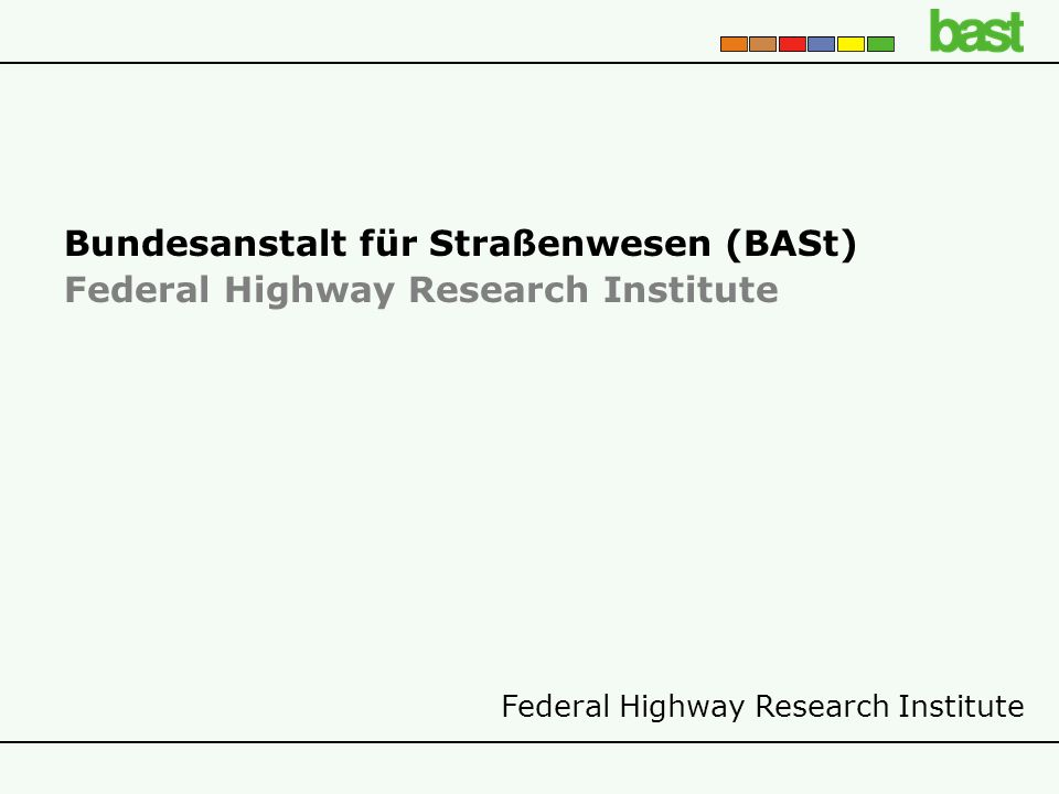 Federal Highway Research Institute Bundesanstalt für Straßenwesen (BASt) Federal Highway Research Institute