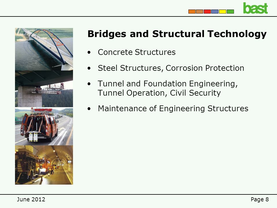 June 2012Page 8 Bridges and Structural Technology Concrete Structures Steel Structures, Corrosion Protection Tunnel and Foundation Engineering, Tunnel Operation, Civil Security Maintenance of Engineering Structures