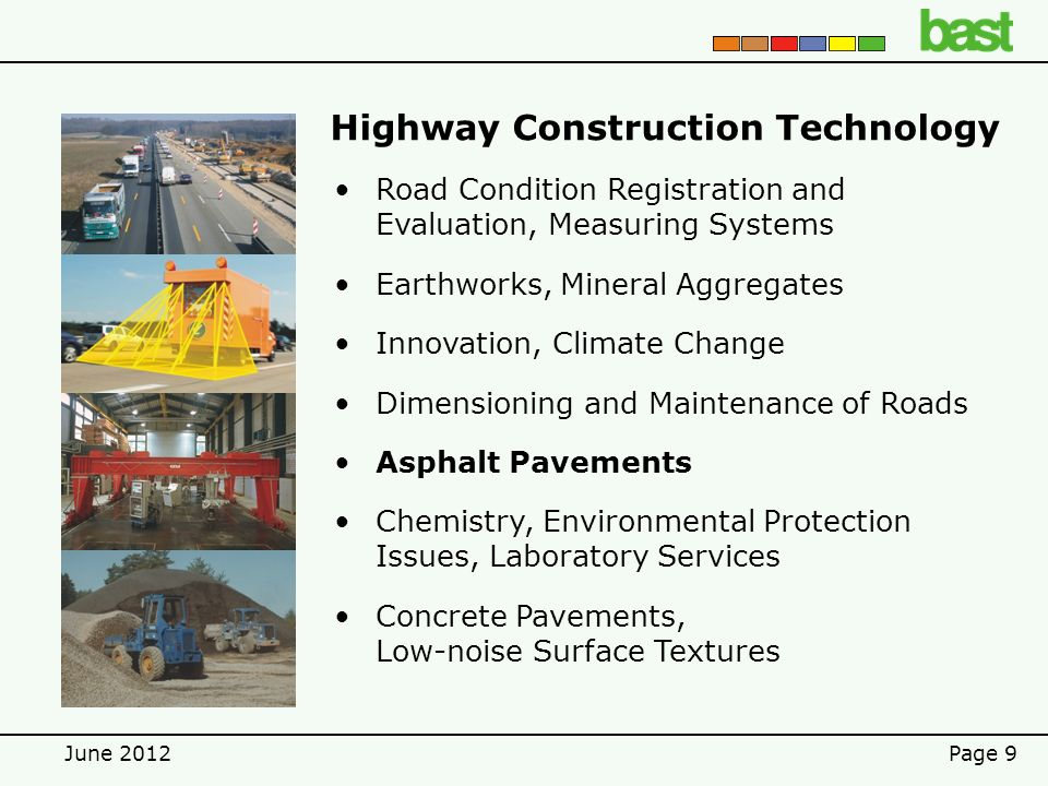 June 2012Page 9 Highway Construction Technology Road Condition Registration and Evaluation, Measuring Systems Earthworks, Mineral Aggregates Innovation, Climate Change Dimensioning and Maintenance of Roads Asphalt Pavements Chemistry, Environmental Protection Issues, Laboratory Services Concrete Pavements, Low-noise Surface Textures