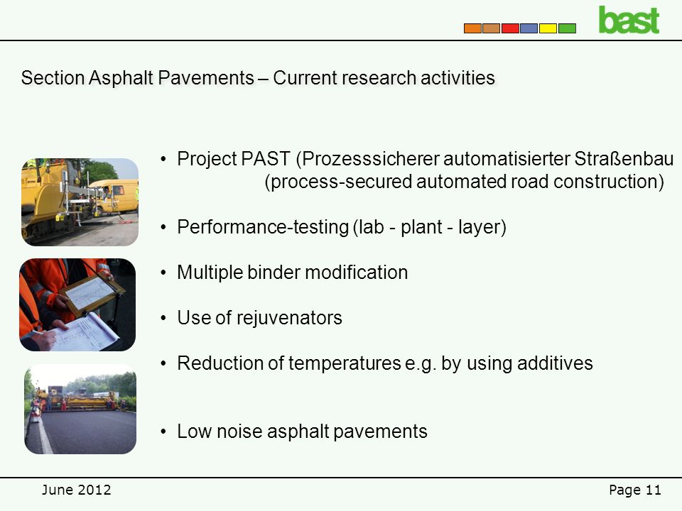 June 2012Page 11 Section Asphalt Pavements – Current research activities Project PAST (Prozesssicherer automatisierter Straßenbau (process-secured automated road construction) Performance-testing (lab - plant - layer) Multiple binder modification Use of rejuvenators Reduction of temperatures e.g.