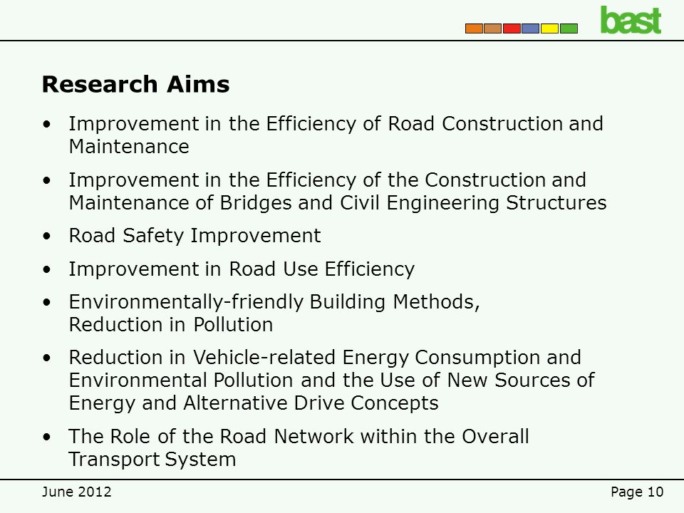 June 2012Page 10 Research Aims Improvement in the Efficiency of Road Construction and Maintenance Improvement in the Efficiency of the Construction and Maintenance of Bridges and Civil Engineering Structures Road Safety Improvement Improvement in Road Use Efficiency Environmentally-friendly Building Methods, Reduction in Pollution Reduction in Vehicle-related Energy Consumption and Environmental Pollution and the Use of New Sources of Energy and Alternative Drive Concepts The Role of the Road Network within the Overall Transport System