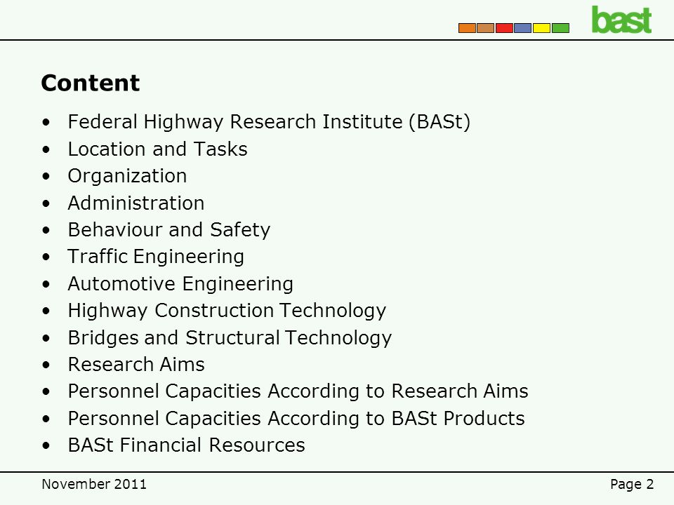 November 2011Page 2 Content Federal Highway Research Institute (BASt) Location and Tasks Organization Administration Behaviour and Safety Traffic Engineering Automotive Engineering Highway Construction Technology Bridges and Structural Technology Research Aims Personnel Capacities According to Research Aims Personnel Capacities According to BASt Products BASt Financial Resources