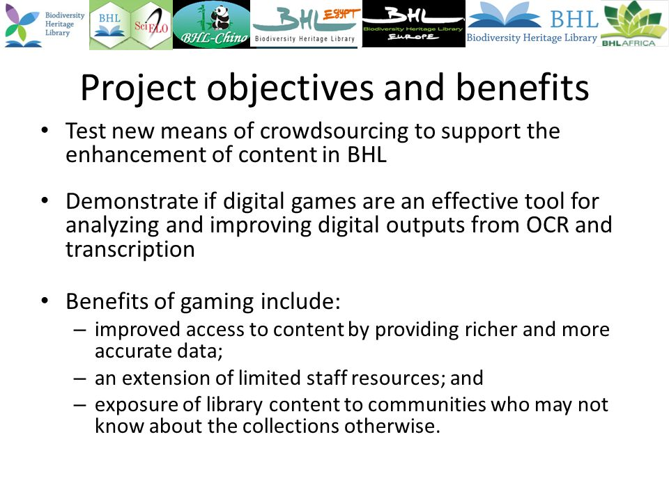 Project objectives and benefits Test new means of crowdsourcing to support the enhancement of content in BHL Demonstrate if digital games are an effective tool for analyzing and improving digital outputs from OCR and transcription Benefits of gaming include: – improved access to content by providing richer and more accurate data; – an extension of limited staff resources; and – exposure of library content to communities who may not know about the collections otherwise.