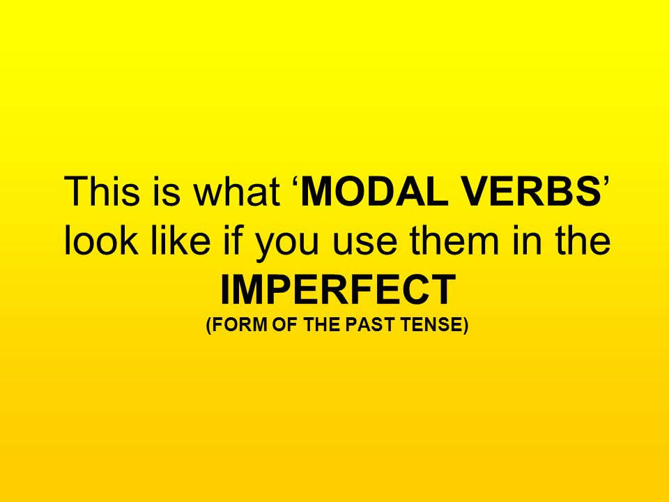 This is what MODAL VERBS look like if you use them in the IMPERFECT (FORM OF THE PAST TENSE)