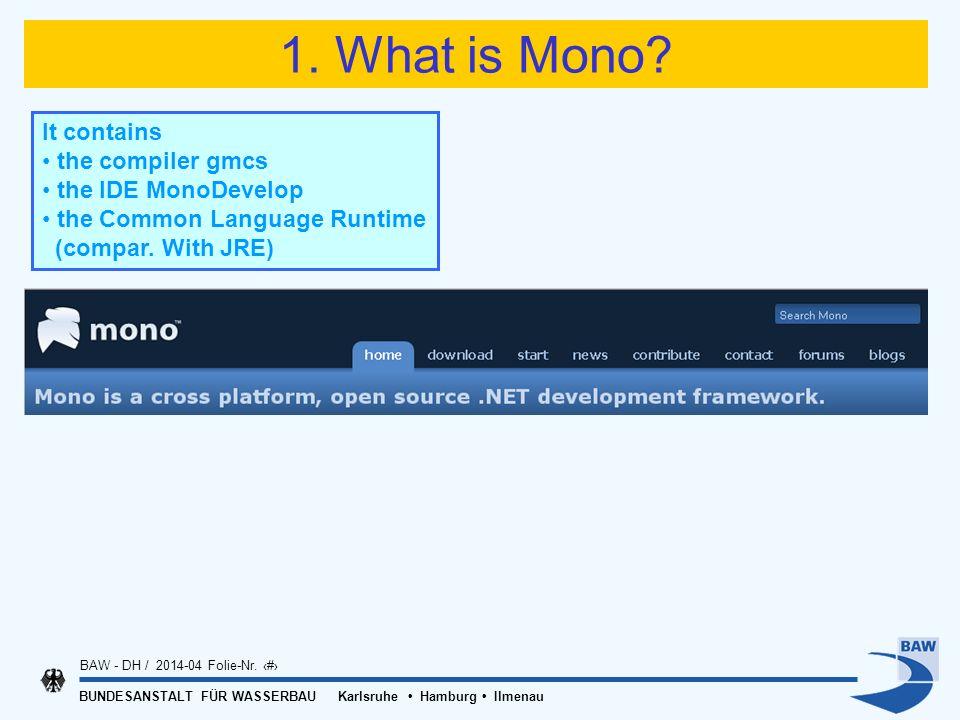 BUNDESANSTALT FÜR WASSERBAU Karlsruhe Hamburg Ilmenau BAW - DH / 2014-04 Folie-Nr. 7 1. What is Mono? It contains the compiler gmcs the IDE MonoDevelo