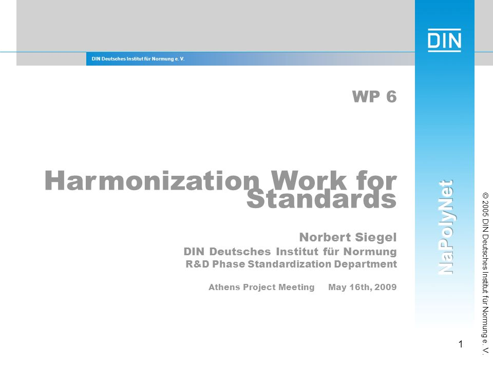 DIN Deutsches Institut für Normung e. V. 1 © 2005 DIN Deutsches Institut für Normung e. V. WP 6 Harmonization Work for Standards Norbert Siegel DIN De