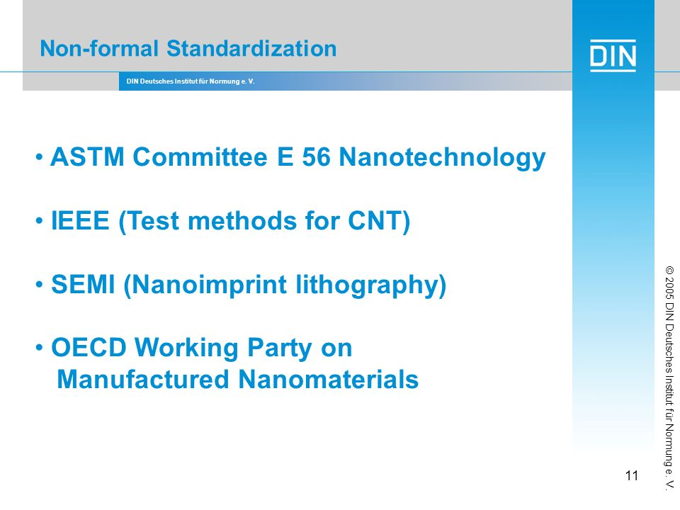 DIN Deutsches Institut für Normung e. V. 11 Non-formal Standardization ASTM Committee E 56 Nanotechnology IEEE (Test methods for CNT) SEMI (Nanoimprin