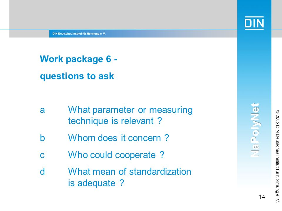 DIN Deutsches Institut für Normung e. V. 14 © 2005 DIN Deutsches Institut für Normung e. V. Work package 6 - questions to ask aWhat parameter or measu