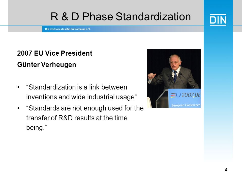 DIN Deutsches Institut für Normung e. V. 4 R & D Phase Standardization 2007 EU Vice President Günter Verheugen Standardization is a link between inven