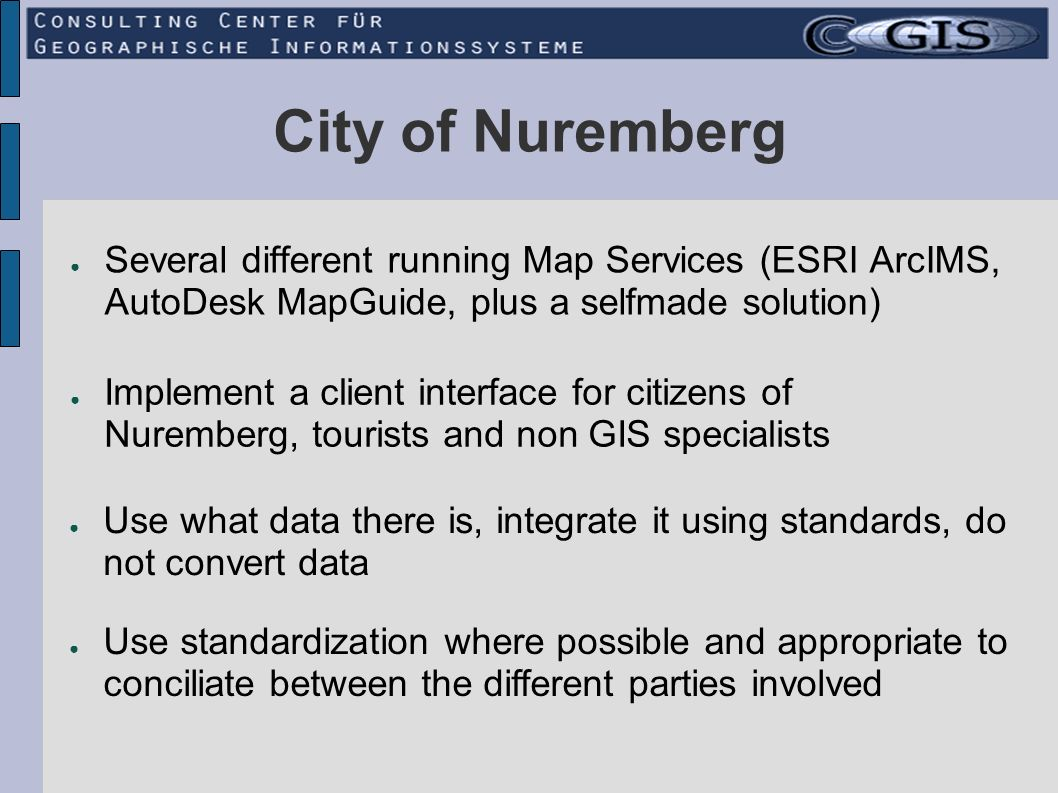 City of Nuremberg Several different running Map Services (ESRI ArcIMS, AutoDesk MapGuide, plus a selfmade solution) Use what data there is, integrate