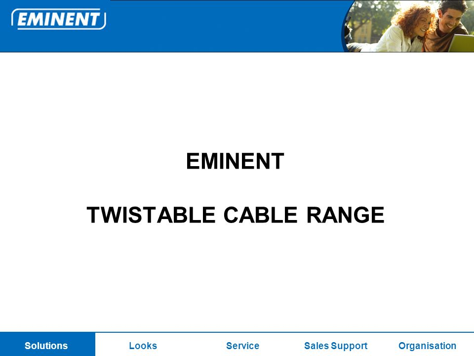 SolutionsOrganisationLooksServiceSales SupportSolutions EMINENT TWISTABLE CABLE RANGE