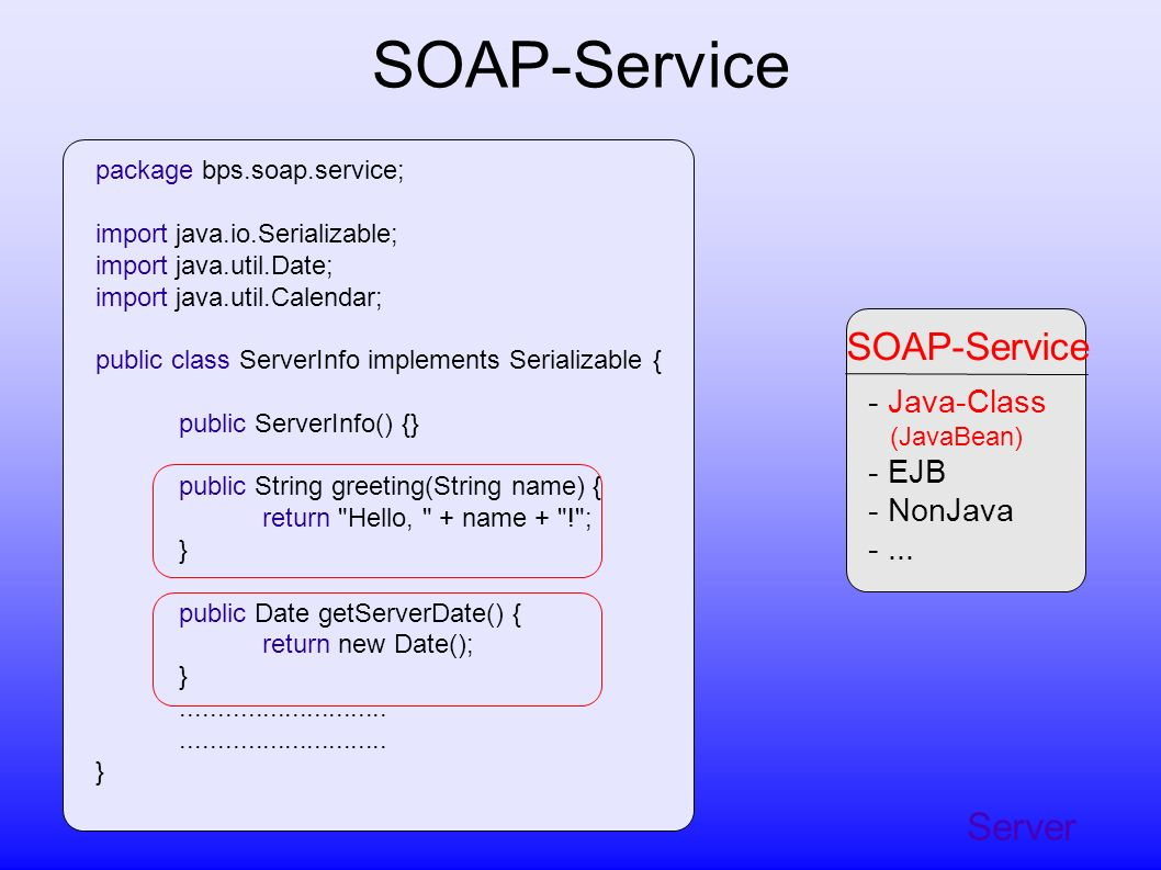 Server SOAP-Service - Java-Class (JavaBean) - EJB - NonJava -... SOAP-Service package bps.soap.service; import java.io.Serializable; import java.util.
