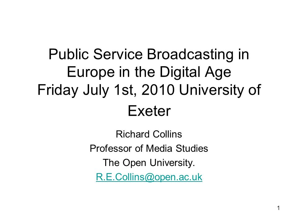 1 Public Service Broadcasting in Europe in the Digital Age Friday July 1st, 2010 University of Exeter Richard Collins Professor of Media Studies The Open University.