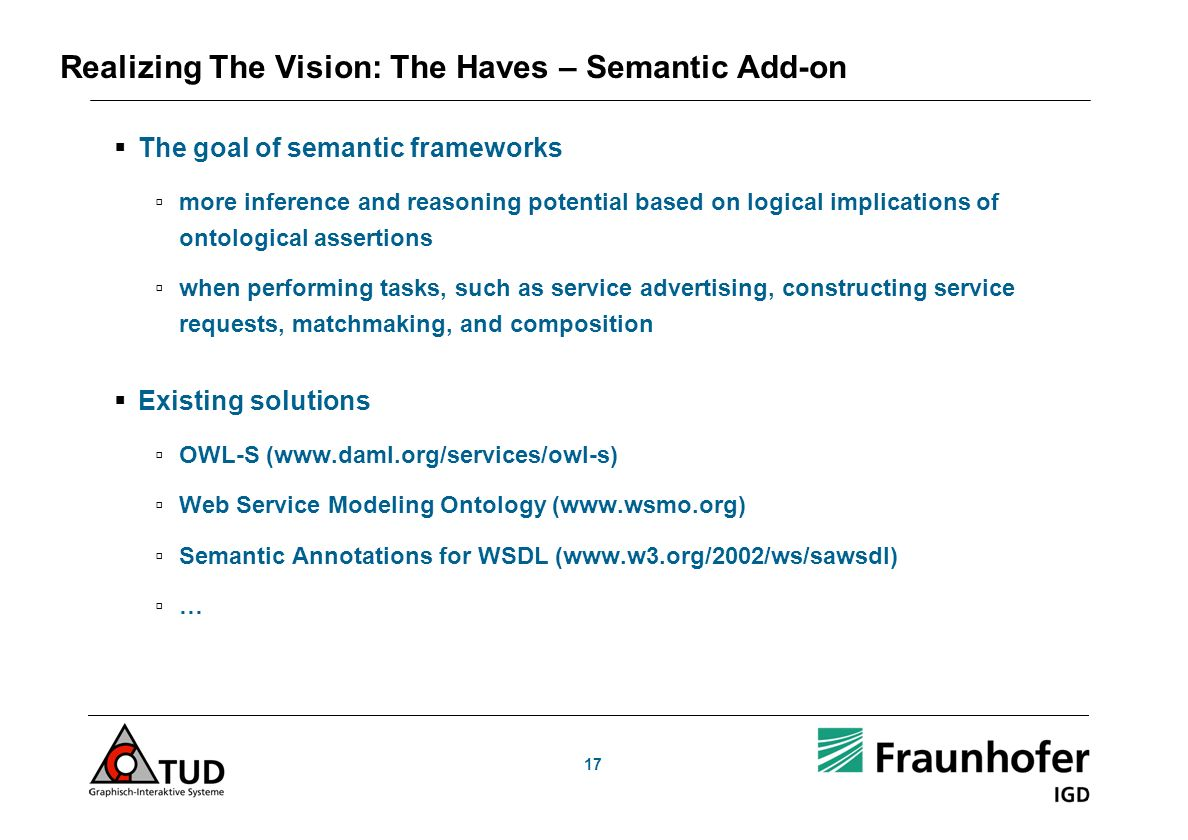 17 Realizing The Vision: The Haves – Semantic Add-on The goal of semantic frameworks more inference and reasoning potential based on logical implications of ontological assertions when performing tasks, such as service advertising, constructing service requests, matchmaking, and composition Existing solutions OWL-S (www.daml.org/services/owl-s) Web Service Modeling Ontology (www.wsmo.org) Semantic Annotations for WSDL (www.w3.org/2002/ws/sawsdl) …