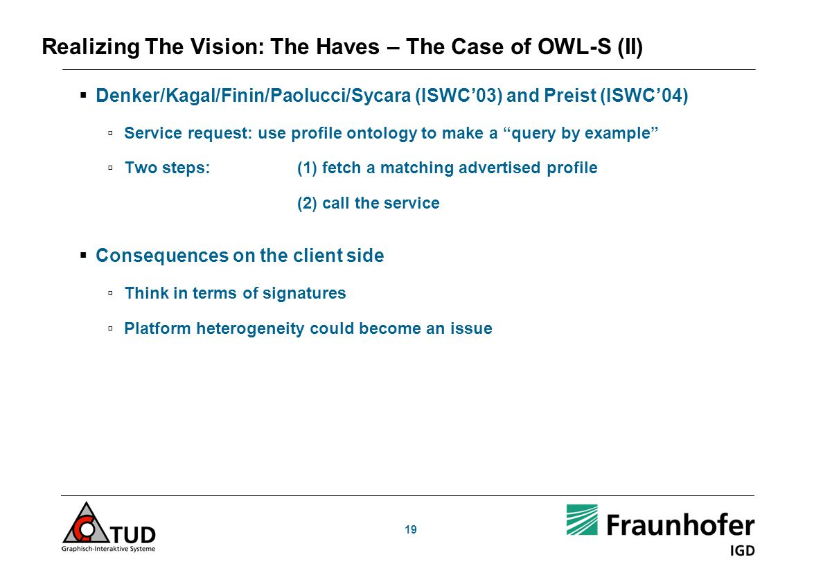 19 Realizing The Vision: The Haves – The Case of OWL-S (II) Denker/Kagal/Finin/Paolucci/Sycara (ISWC03) and Preist (ISWC04) Service request: use profile ontology to make a query by example Two steps:(1) fetch a matching advertised profile (2) call the service Consequences on the client side Think in terms of signatures Platform heterogeneity could become an issue