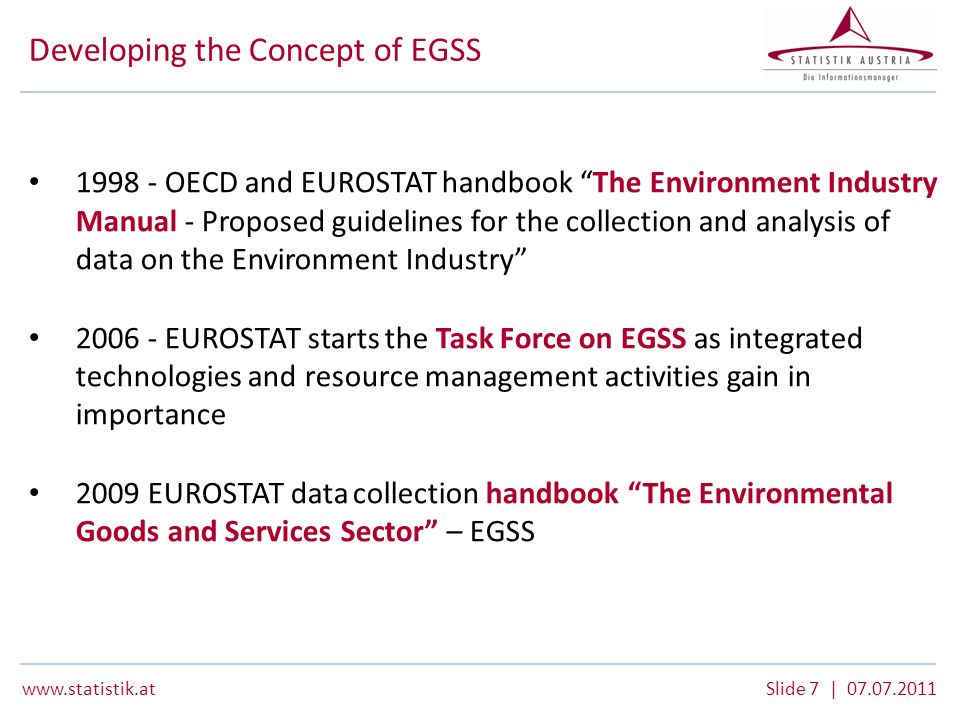 www.statistik.atSlide 8 | 07.07.2011 EGSS – fitting with other frameworks Consistency CEPA 2000 Classification (Classification of Environment Protection Activities) SERIEE (European System of the Collection of Economic Data on the Environment) SEEA (System of Integrated Environmental and Economic Accounting) New CReMA (Classification of Resource Management Activities)