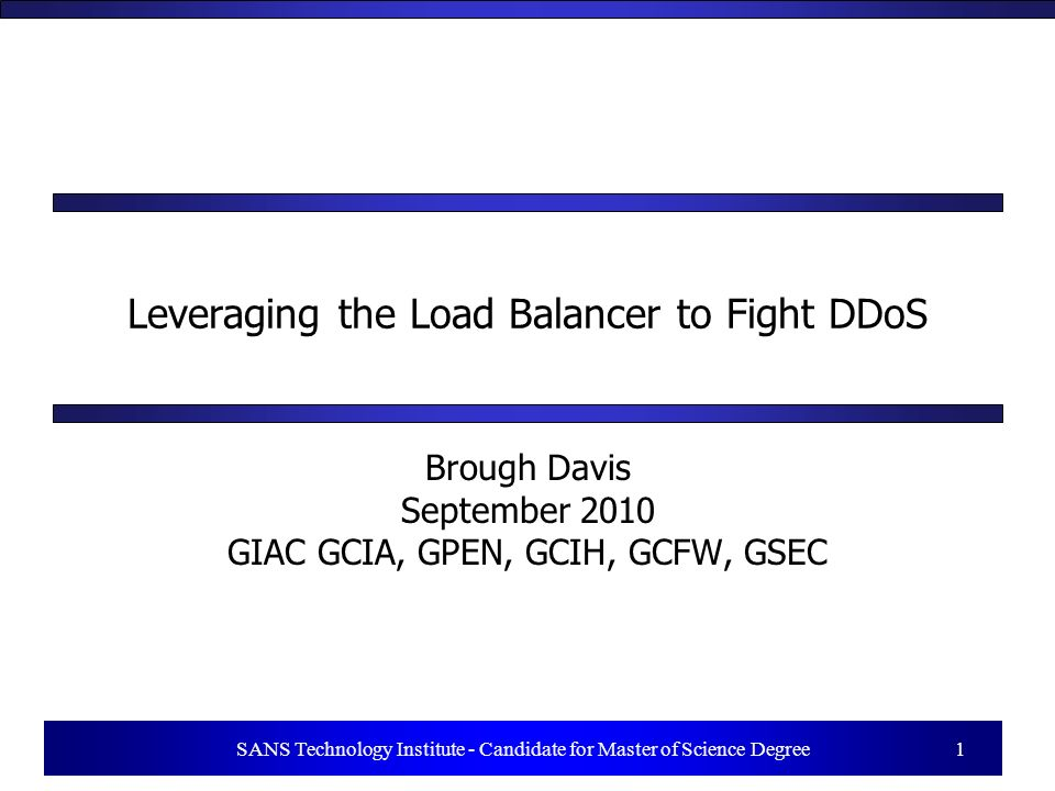 1 SANS Technology Institute - Candidate for Master of Science Degree 1 Leveraging the Load Balancer to Fight DDoS Brough Davis September 2010 GIAC GCIA, GPEN, GCIH, GCFW, GSEC