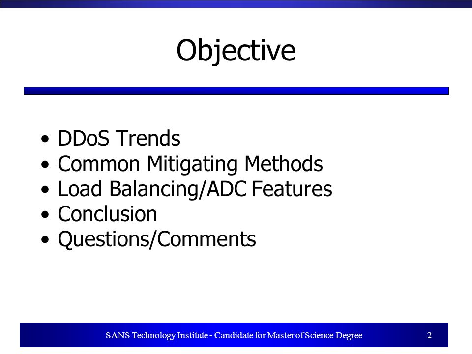 SANS Technology Institute - Candidate for Master of Science Degree 2 Objective DDoS Trends Common Mitigating Methods Load Balancing/ADC Features Conclusion Questions/Comments