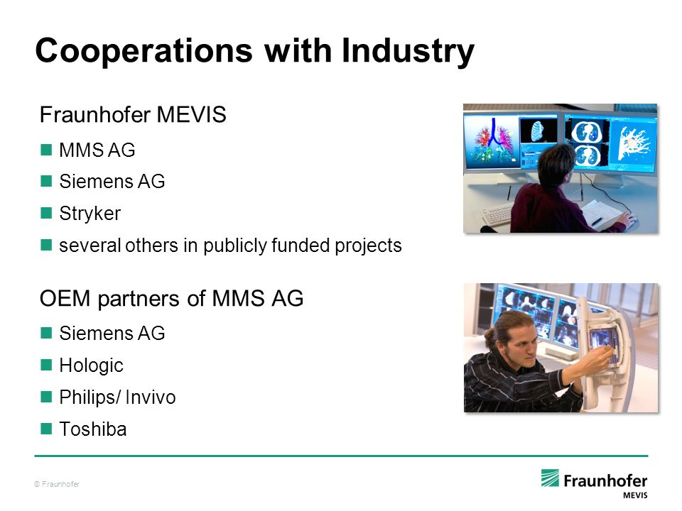 © Fraunhofer Cooperations with Industry Fraunhofer MEVIS MMS AG Siemens AG Stryker several others in publicly funded projects OEM partners of MMS AG S