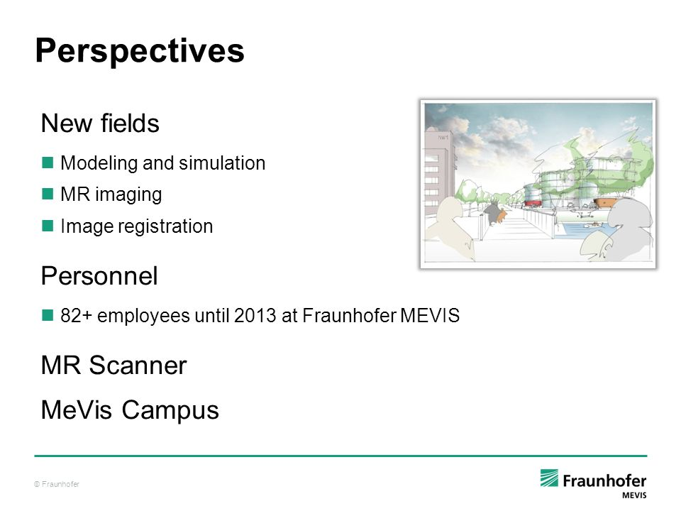 © Fraunhofer Perspectives New fields Modeling and simulation MR imaging Image registration Personnel 82+ employees until 2013 at Fraunhofer MEVIS MR S