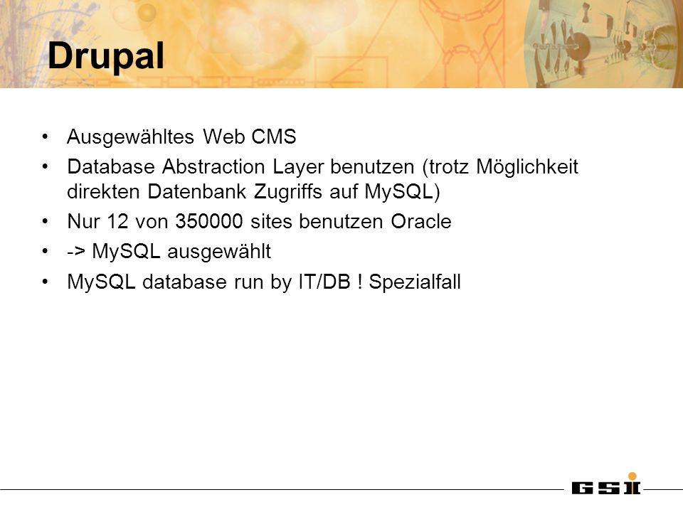 Drupal Ausgewähltes Web CMS Database Abstraction Layer benutzen (trotz Möglichkeit direkten Datenbank Zugriffs auf MySQL) Nur 12 von 350000 sites benutzen Oracle -> MySQL ausgewählt MySQL database run by IT/DB .