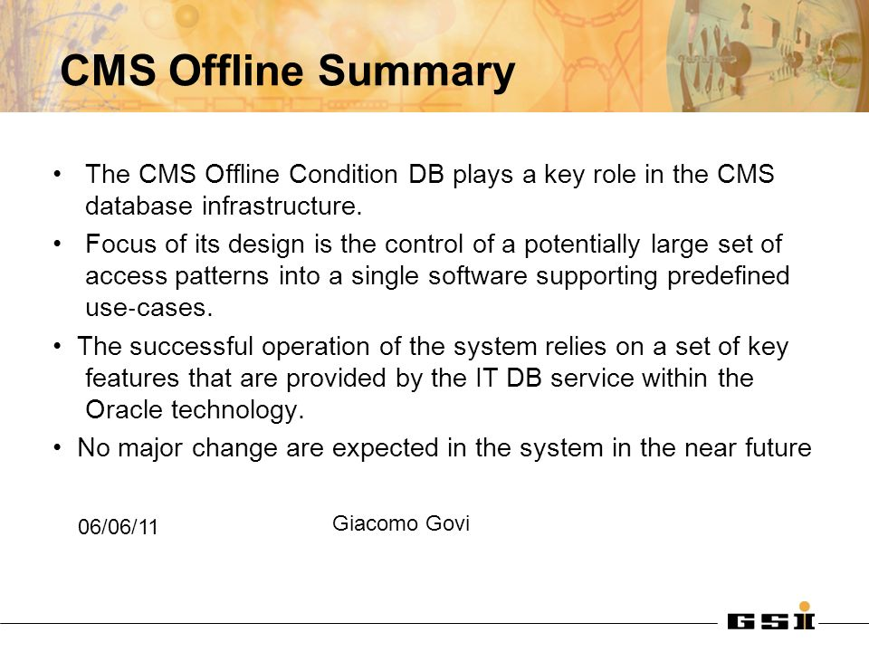 CMS Offline Summary The CMS Offline Condition DB plays a key role in the CMS database infrastructure.