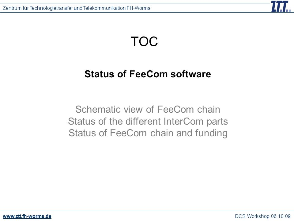 DCS-Workshop TOC Status of FeeCom software Schematic view of FeeCom chain Status of the different InterCom parts Status of FeeCom chain and funding Zentrum für Technologietransfer und Telekommunikation FH-Worms