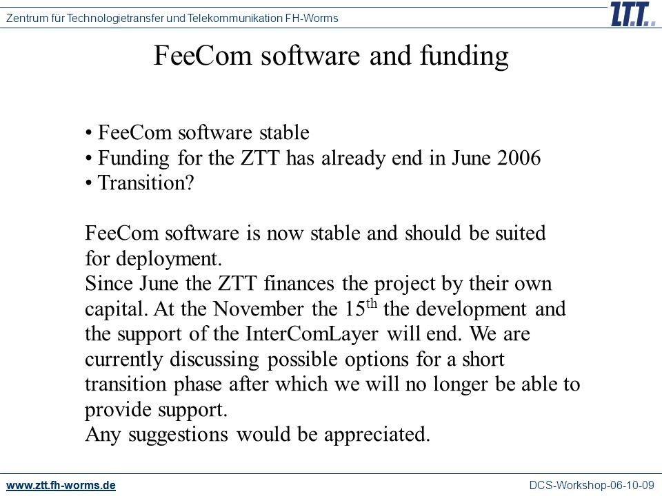 DCS-Workshop FeeCom software and funding Zentrum für Technologietransfer und Telekommunikation FH-Worms FeeCom software stable Funding for the ZTT has already end in June 2006 Transition.