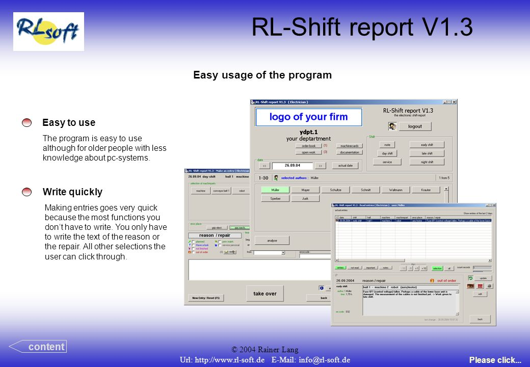 © 2004 Rainer Lang Url: http://www.rl-soft.de E-Mail: info@rl-soft.de RL-Shift report V1.3 Easy usage of the program Easy to use The program is easy to use although for older people with less knowledge about pc-systems.