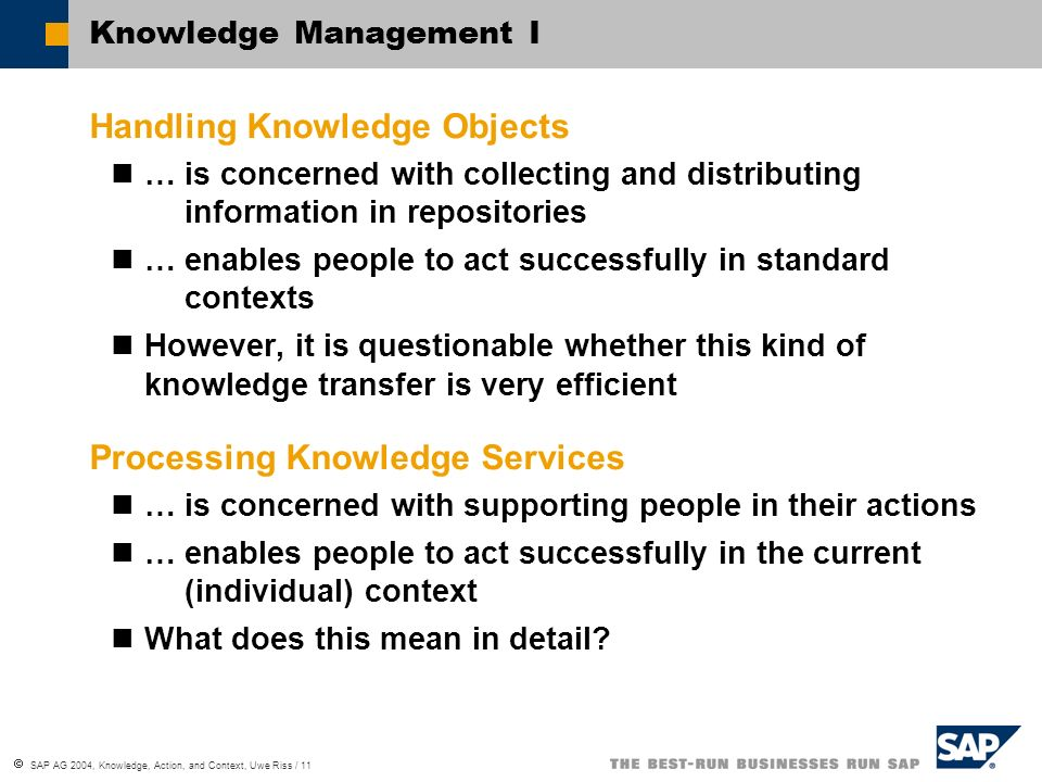 SAP AG 2004, Knowledge, Action, and Context, Uwe Riss / 11 Knowledge Management I Handling Knowledge Objects … is concerned with collecting and distributing… … … … information in repositories … enables people to act successfully in standard … … … contexts However, it is questionable whether this kind of knowledge transfer is very efficient Processing Knowledge Services … is concerned with supporting people in their actions … enables people to act successfully in the current.…(individual) context What does this mean in detail