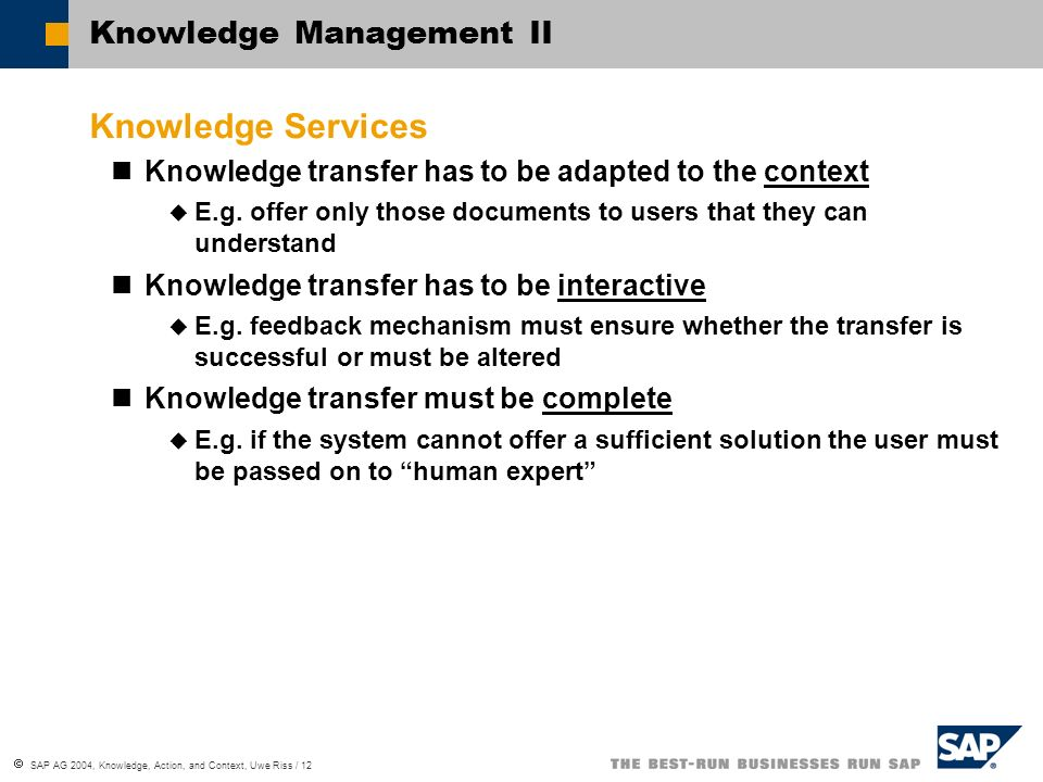SAP AG 2004, Knowledge, Action, and Context, Uwe Riss / 12 Knowledge Management II Knowledge Services Knowledge transfer has to be adapted to the context E.g.