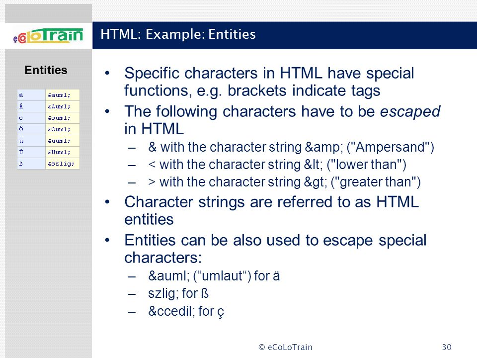 © eCoLoTrain30 HTML: Example: Entities Specific characters in HTML have special functions, e.g. brackets indicate tags The following characters have t