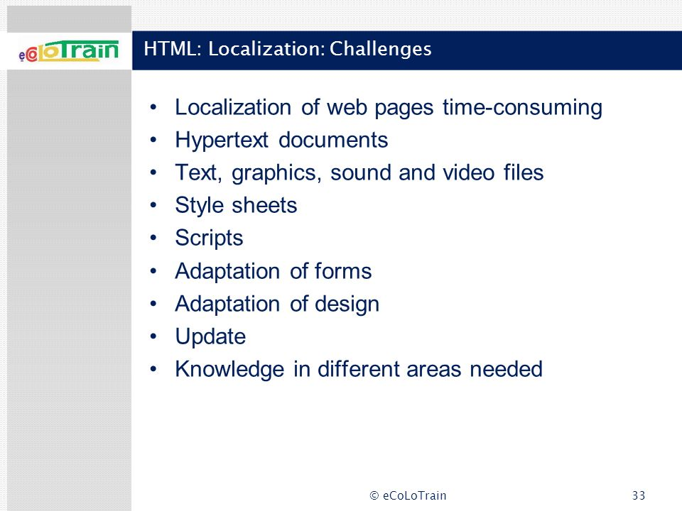 © eCoLoTrain33 HTML: Localization: Challenges Localization of web pages time-consuming Hypertext documents Text, graphics, sound and video files Style