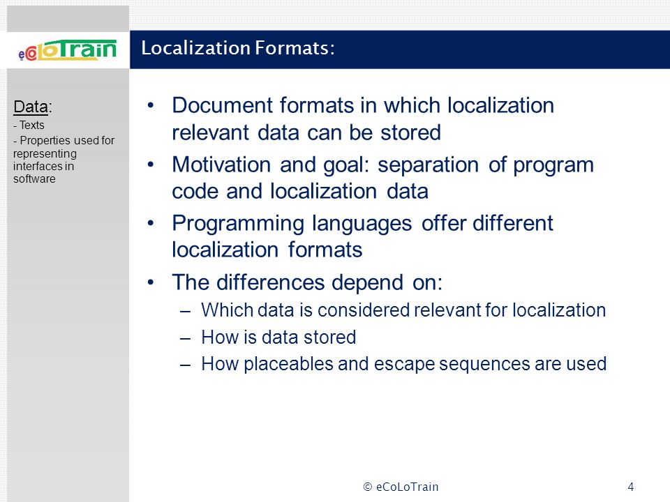 © eCoLoTrain4 Localization Formats: Document formats in which localization relevant data can be stored Motivation and goal: separation of program code