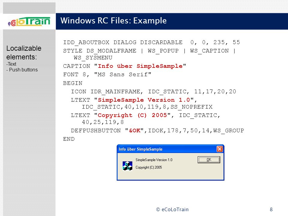 © eCoLoTrain8 Windows RC Files: Example IDD_ABOUTBOX DIALOG DISCARDABLE 0, 0, 235, 55 STYLE DS_MODALFRAME | WS_POPUP | WS_CAPTION | WS_SYSMENU CAPTION