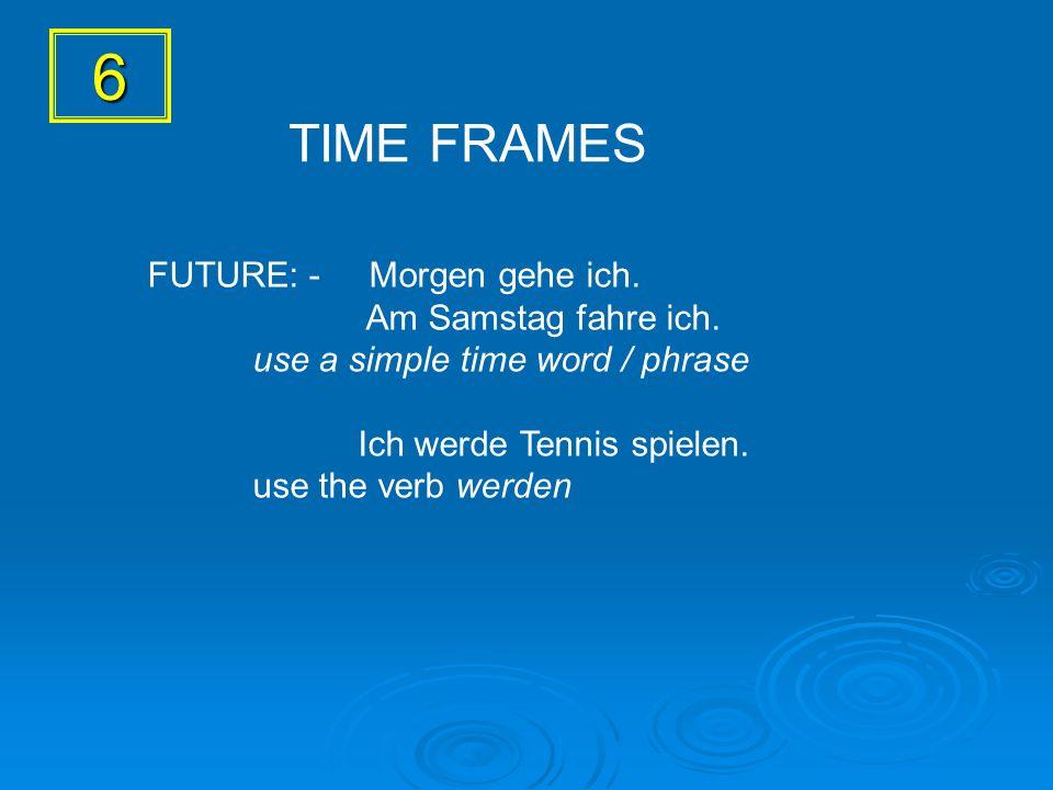 6 FUTURE: - Morgen gehe ich. Am Samstag fahre ich. use a simple time word / phrase Ich werde Tennis spielen. use the verb werden TIME FRAMES