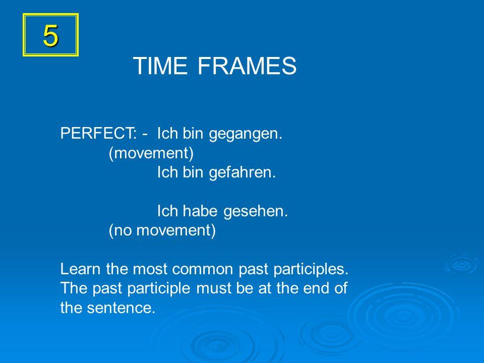 5 PERFECT: - Ich bin gegangen. (movement) Ich bin gefahren. Ich habe gesehen. (no movement) Learn the most common past participles. The past participl