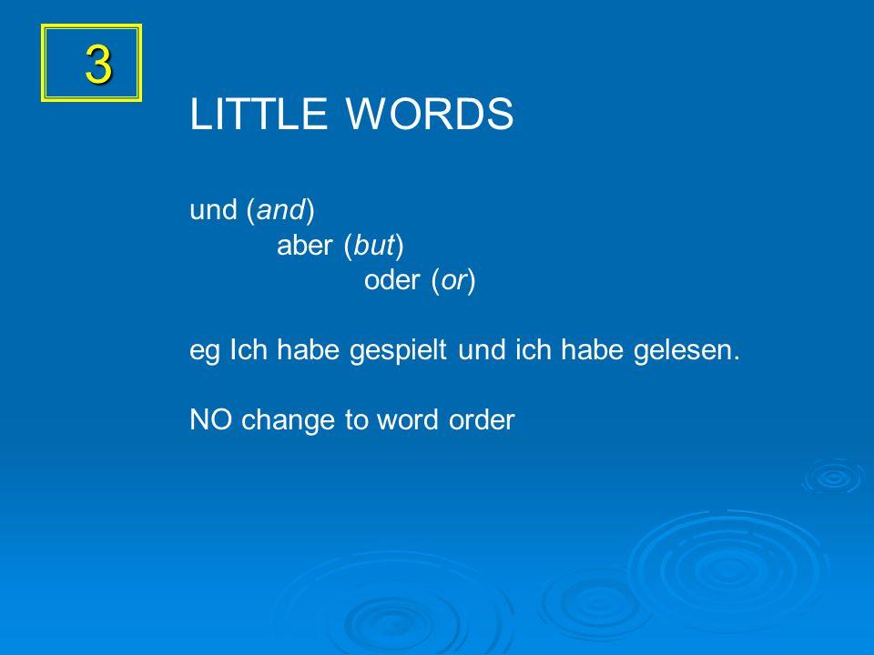 3 LITTLE WORDS und (and) aber (but) oder (or) eg Ich habe gespielt und ich habe gelesen. NO change to word order