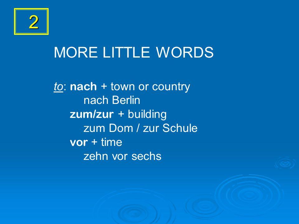 2 MORE LITTLE WORDS to: nach + town or country nach Berlin zum/zur + building zum Dom / zur Schule vor + time zehn vor sechs