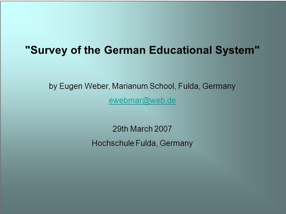 Survey of the German Educational System by Eugen Weber, Marianum School, Fulda, Germany ewebmar@web.de 29th March 2007 Hochschule Fulda, Germany