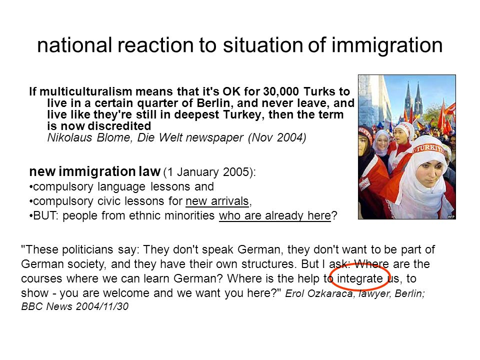 national reaction to situation of immigration If multiculturalism means that it's OK for 30,000 Turks to live in a certain quarter of Berlin, and neve