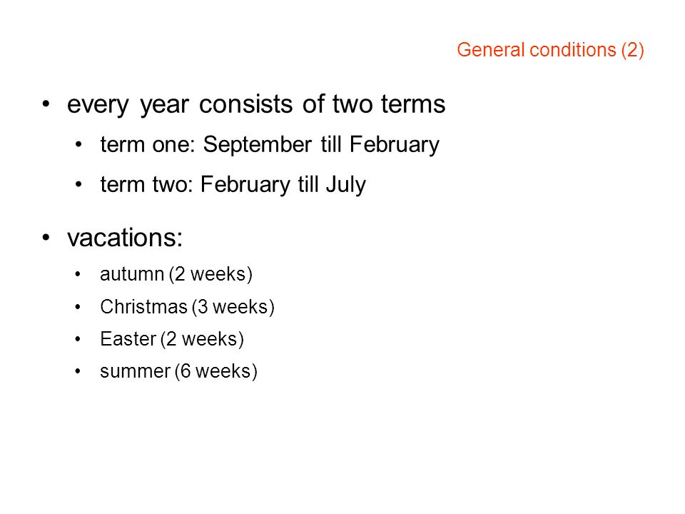 General conditions (2) every year consists of two terms term one: September till February term two: February till July vacations: autumn (2 weeks) Chr