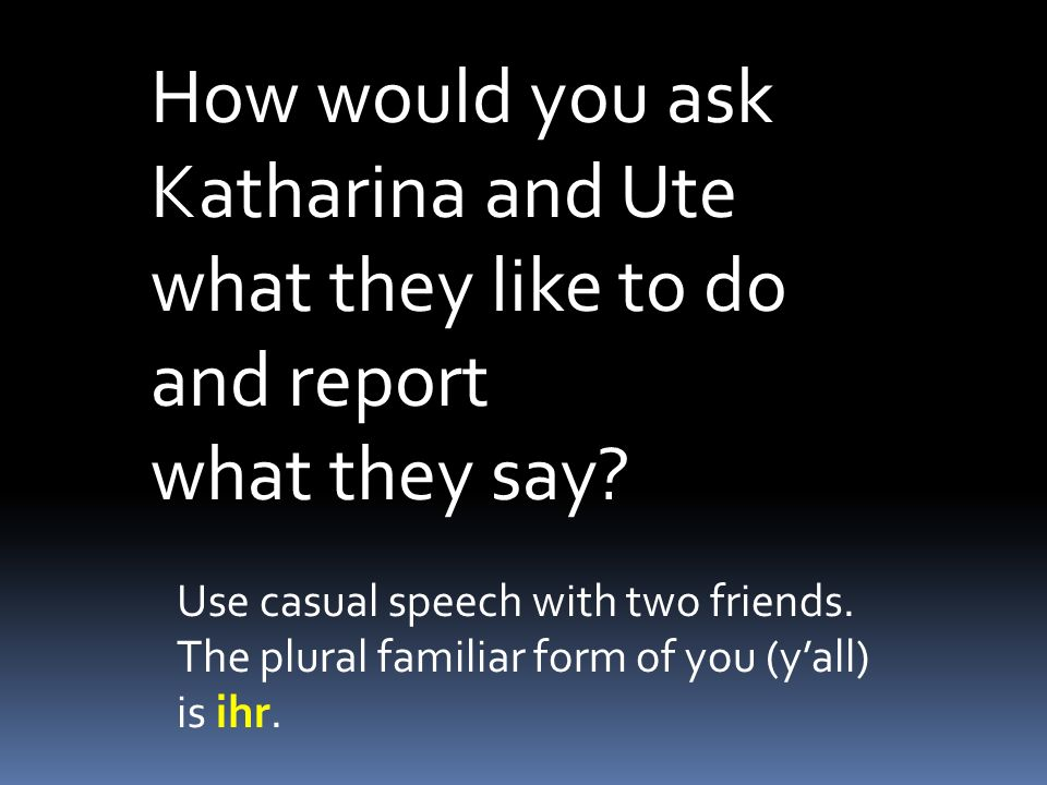 How would you ask Katharina and Ute what they like to do and report what they say? Use casual speech with two friends. The plural familiar form of you