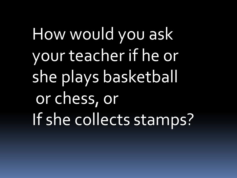 How would you ask your teacher if he or she plays basketball or chess, or If she collects stamps?