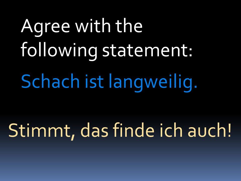 Agree with the following statement: Schach ist langweilig. Stimmt, das finde ich auch!