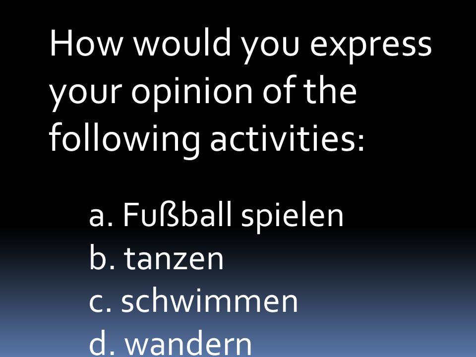 How would you express your opinion of the following activities: a. Fußball spielen b. tanzen c. schwimmen d. wandern