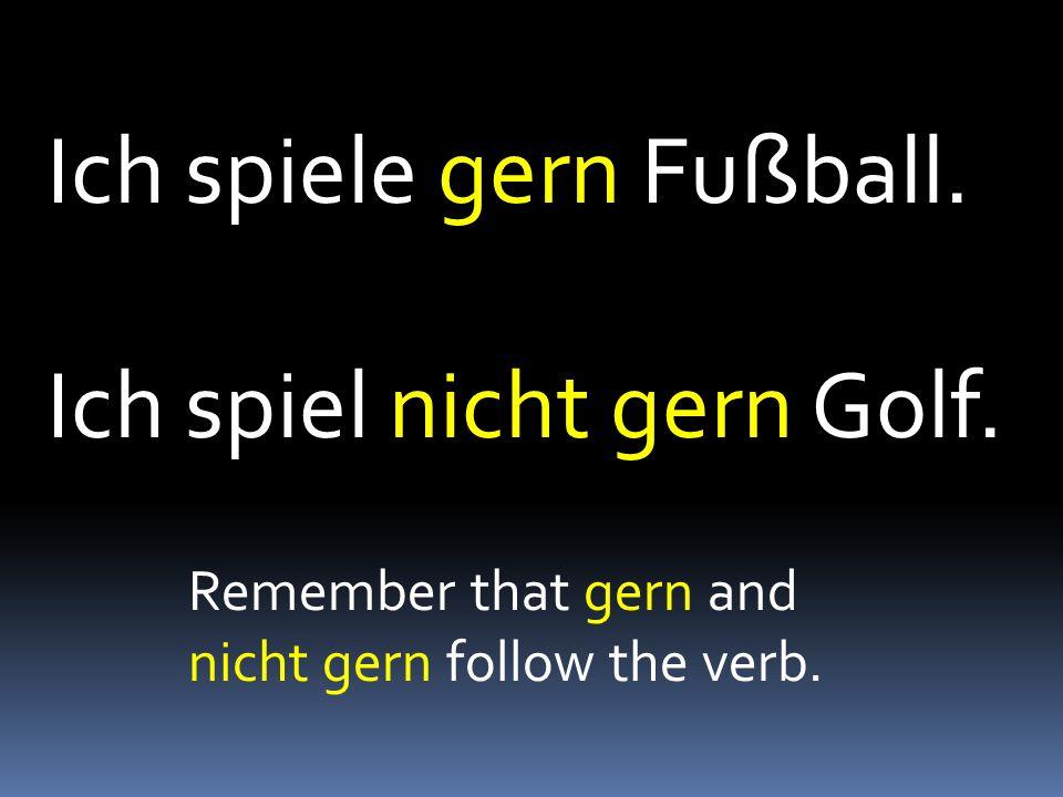 Ich spiele gern Fußball. Ich spiel nicht gern Golf. Remember that gern and nicht gern follow the verb.