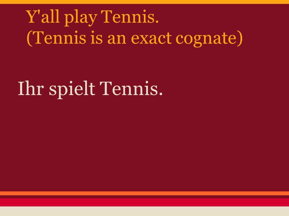 Y'all play Tennis. (Tennis is an exact cognate) Ihr spielt Tennis.