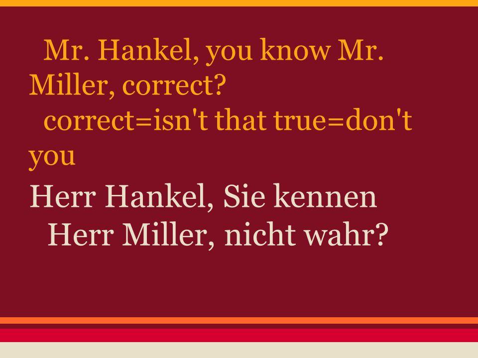 Mr. Hankel, you know Mr. Miller, correct? correct=isn't that true=don't you Herr Hankel, Sie kennen Herr Miller, nicht wahr?