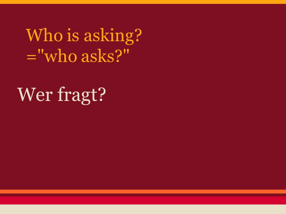 Who is asking = who asks Wer fragt